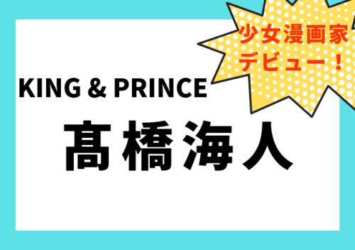 高橋海人が少女漫画家デビュー!気になる絵やストーリー・評価は?